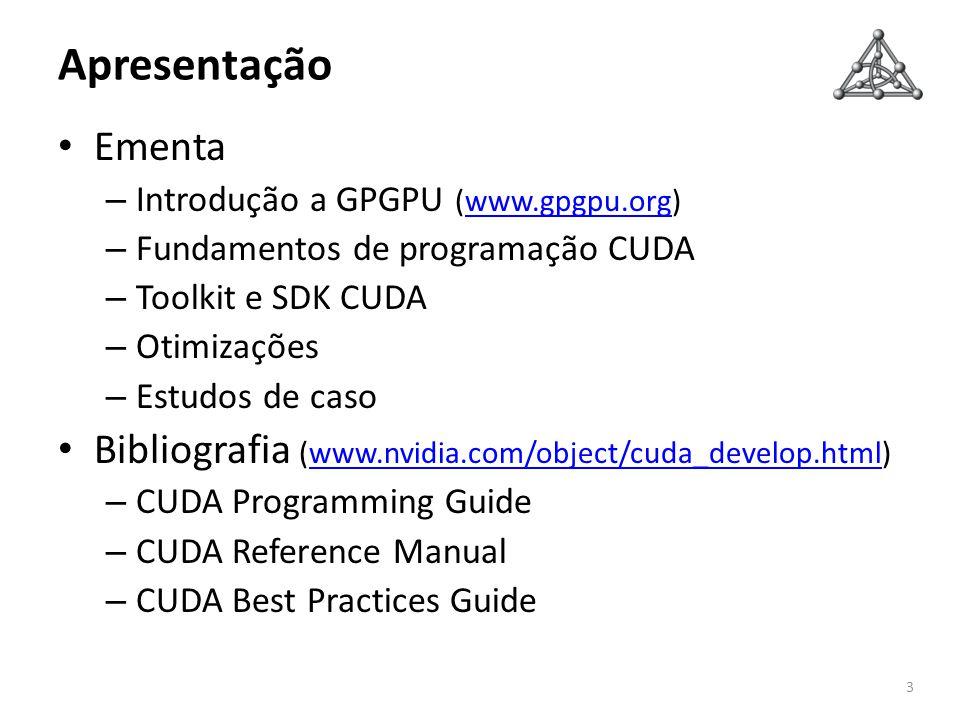 Apresentação Ementa – Introdução a GPGPU (www.gpgpu.org)www.gpgpu.org – Fundamentos de programação CUDA – Toolkit e SDK CUDA – Otimizações – Estudos d