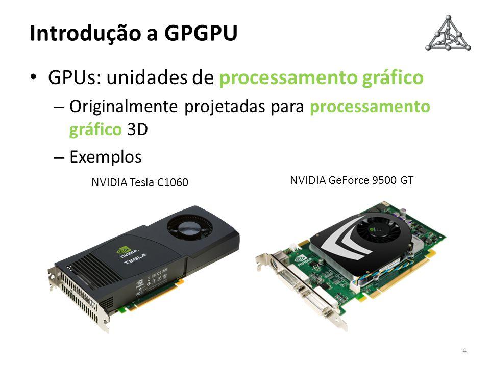 Introdução a GPGPU GPUs: unidades de processamento gráfico – Originalmente projetadas para processamento gráfico 3D – Exemplos 4 NVIDIA GeForce 9500 G