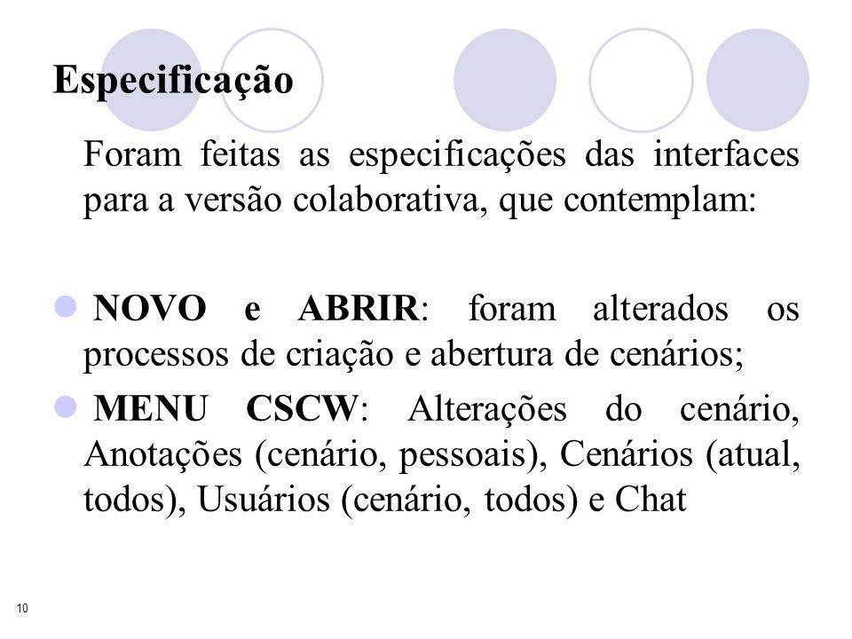 10 Especificação Foram feitas as especificações das interfaces para a versão colaborativa, que contemplam: NOVO e ABRIR: foram alterados os processos de criação e abertura de cenários; MENU CSCW: Alterações do cenário, Anotações (cenário, pessoais), Cenários (atual, todos), Usuários (cenário, todos) e Chat