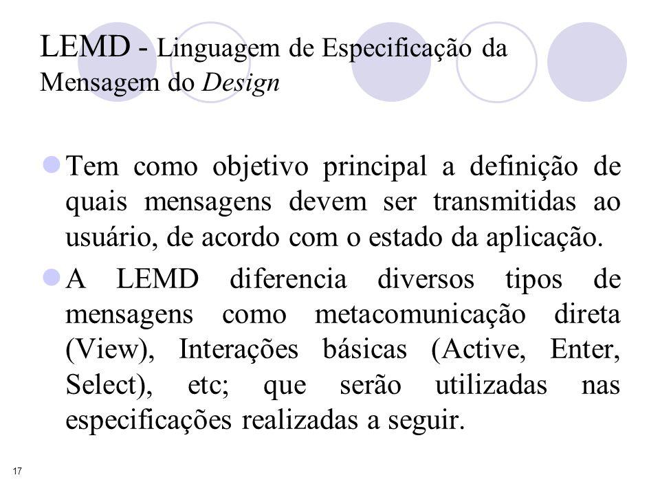 17 LEMD - Linguagem de Especificação da Mensagem do Design Tem como objetivo principal a definição de quais mensagens devem ser transmitidas ao usuário, de acordo com o estado da aplicação.