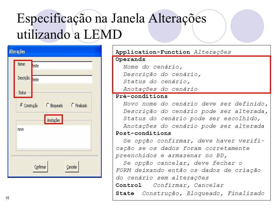 18 Especificação na Janela Alterações utilizando a LEMD Application-Function Alterações Operands Nome do cenário, Descrição do cenário, Status do cenário, Anotações do cenário Pré-conditions Novo nome do cenário deve ser definido, Descrição do cenário pode ser alterada, Status do cenário pode ser escolhido, Anotações do cenário pode ser alterada Post-conditions Se opção confirmar, deve haver verifi- cação se os dados foram corretamente preenchidos e armazenar no BD, Se opção cancelar, deve fechar o FORM deixando então os dados de criação do cenário sem alterações Control Confirmar, Cancelar State Construção, Bloqueado, Finalizado