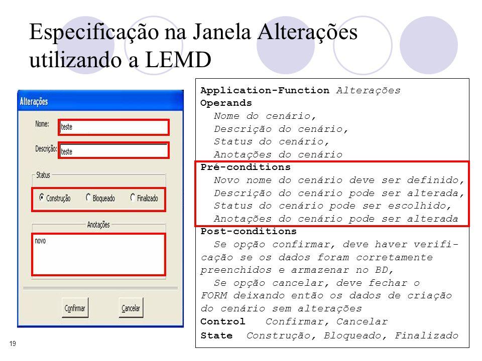19 Especificação na Janela Alterações utilizando a LEMD Application-Function Alterações Operands Nome do cenário, Descrição do cenário, Status do cenário, Anotações do cenário Pré-conditions Novo nome do cenário deve ser definido, Descrição do cenário pode ser alterada, Status do cenário pode ser escolhido, Anotações do cenário pode ser alterada Post-conditions Se opção confirmar, deve haver verifi- cação se os dados foram corretamente preenchidos e armazenar no BD, Se opção cancelar, deve fechar o FORM deixando então os dados de criação do cenário sem alterações Control Confirmar, Cancelar State Construção, Bloqueado, Finalizado
