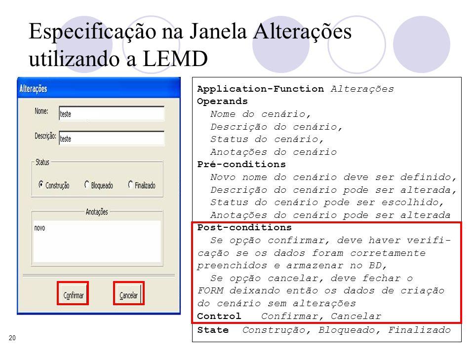 20 Especificação na Janela Alterações utilizando a LEMD Application-Function Alterações Operands Nome do cenário, Descrição do cenário, Status do cenário, Anotações do cenário Pré-conditions Novo nome do cenário deve ser definido, Descrição do cenário pode ser alterada, Status do cenário pode ser escolhido, Anotações do cenário pode ser alterada Post-conditions Se opção confirmar, deve haver verifi- cação se os dados foram corretamente preenchidos e armazenar no BD, Se opção cancelar, deve fechar o FORM deixando então os dados de criação do cenário sem alterações Control Confirmar, Cancelar State Construção, Bloqueado, Finalizado
