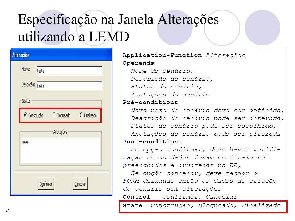 21 Especificação na Janela Alterações utilizando a LEMD Application-Function Alterações Operands Nome do cenário, Descrição do cenário, Status do cenário, Anotações do cenário Pré-conditions Novo nome do cenário deve ser definido, Descrição do cenário pode ser alterada, Status do cenário pode ser escolhido, Anotações do cenário pode ser alterada Post-conditions Se opção confirmar, deve haver verifi- cação se os dados foram corretamente preenchidos e armazenar no BD, Se opção cancelar, deve fechar o FORM deixando então os dados de criação do cenário sem alterações Control Confirmar, Cancelar State Construção, Bloqueado, Finalizado