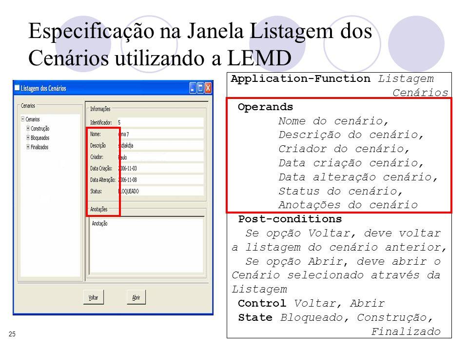 25 Especificação na Janela Listagem dos Cenários utilizando a LEMD Application-Function Listagem Cenários Operands Nome do cenário, Descrição do cenário, Criador do cenário, Data criação cenário, Data alteração cenário, Status do cenário, Anotações do cenário Post-conditions Se opção Voltar, deve voltar a listagem do cenário anterior, Se opção Abrir, deve abrir o Cenário selecionado através da Listagem Control Voltar, Abrir State Bloqueado, Construção, Finalizado