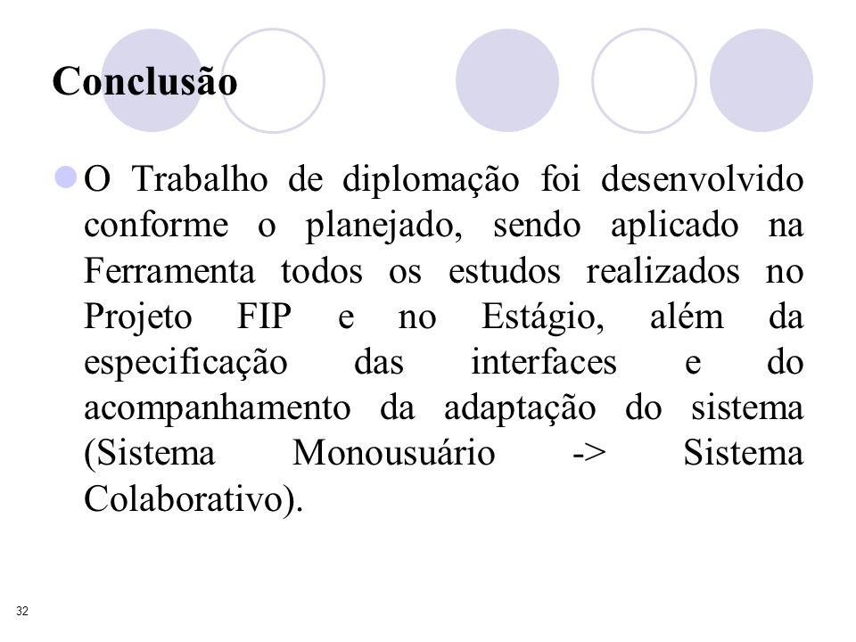 32 Conclusão O Trabalho de diplomação foi desenvolvido conforme o planejado, sendo aplicado na Ferramenta todos os estudos realizados no Projeto FIP e no Estágio, além da especificação das interfaces e do acompanhamento da adaptação do sistema (Sistema Monousuário -> Sistema Colaborativo).