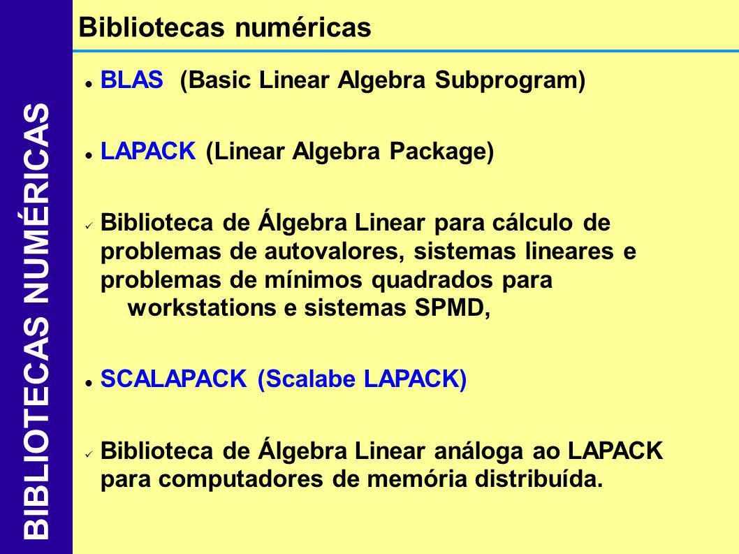 Bibliotecas de rotinas similares às do LAPACK Escrito em FORTRAN Utiliza passagem de mensagem via MPI ou PVM Oferece alta perfomance em rotinas de álgebra linear em computadores MIMD Necessita de duas blibliotecas adicionais: PBLAS (Parallel BLAS) Contém rotinas básicas de álgebra linear para processamento paralelo BLACS (Basic Linear Algebra Communication Subprogram) Biblioteca de rotinas sícronas de send/receive que usam passagem de mensagem Características ScaLAPACK