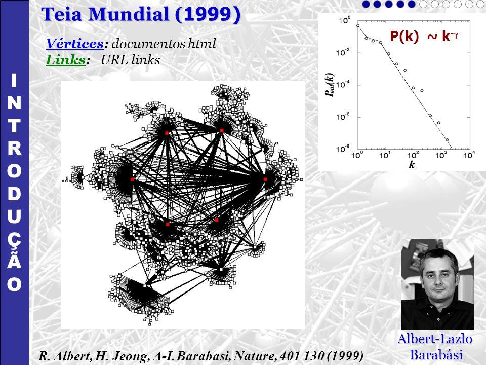 Vértices: documentos html Links: URL links R. Albert, H. Jeong, A-L Barabasi, Nature, 401 130 (1999) P(k) ~ k - Albert-LazloBarabási INTRODUÇÃOINTRODU