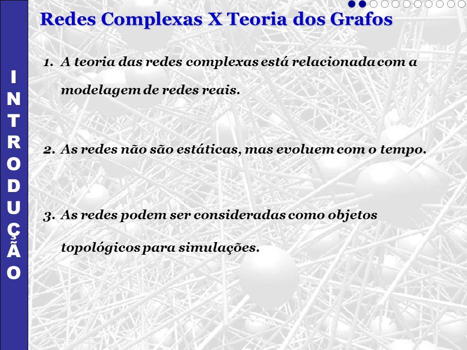 INTRODUÇÃOINTRODUÇÃO Redes Complexas X Teoria dos Grafos 1.A teoria das redes complexas está relacionada com a modelagem de redes reais. 2.As redes nã