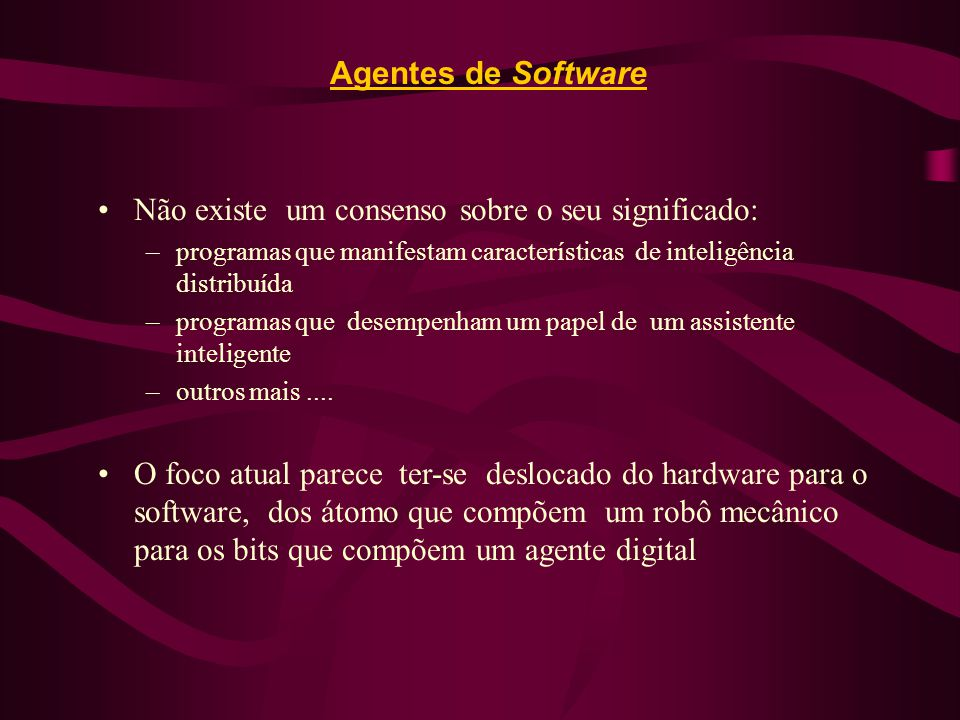 Agentes de Software Não existe um consenso sobre o seu significado: –programas que manifestam características de inteligência distribuída –programas q