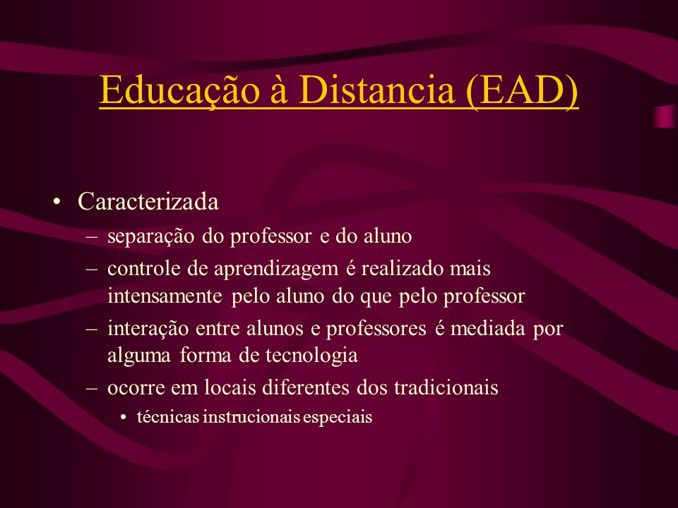 Educação à Distancia (EAD) Caracterizada –separação do professor e do aluno –controle de aprendizagem é realizado mais intensamente pelo aluno do que