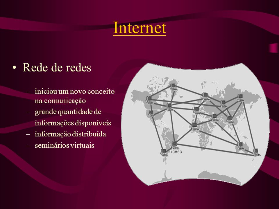 Internet Rede de redes –iniciou um novo conceito na comunicação –grande quantidade de informações disponíveis –informação distribuída –seminários virt
