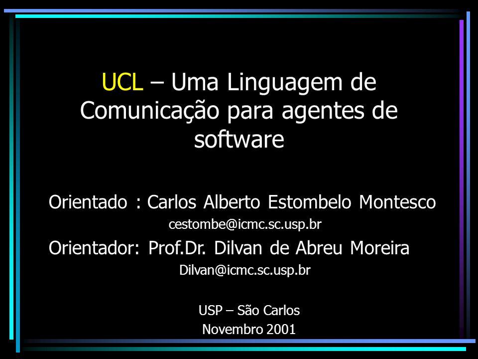 UCL – Uma Linguagem de Comunicação para agentes de software Orientado : Carlos Alberto Estombelo Montesco cestombe@icmc.sc.usp.br Orientador: Prof.Dr.