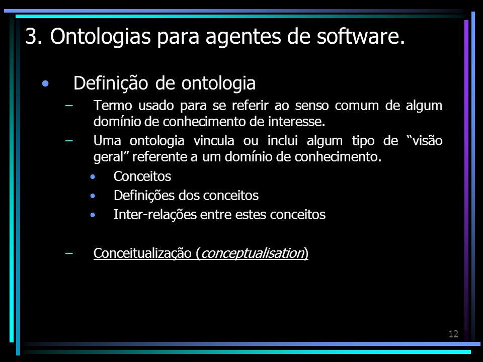 12 3. Ontologias para agentes de software. Definição de ontologia –Termo usado para se referir ao senso comum de algum domínio de conhecimento de inte