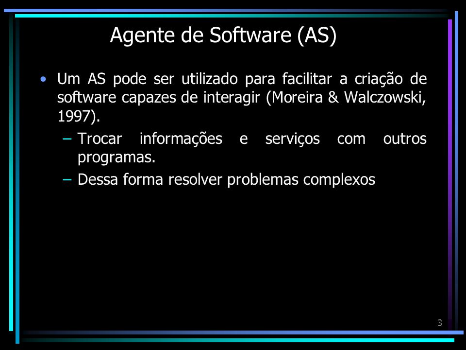 3 Agente de Software (AS) Um AS pode ser utilizado para facilitar a criação de software capazes de interagir (Moreira & Walczowski, 1997). –Trocar inf