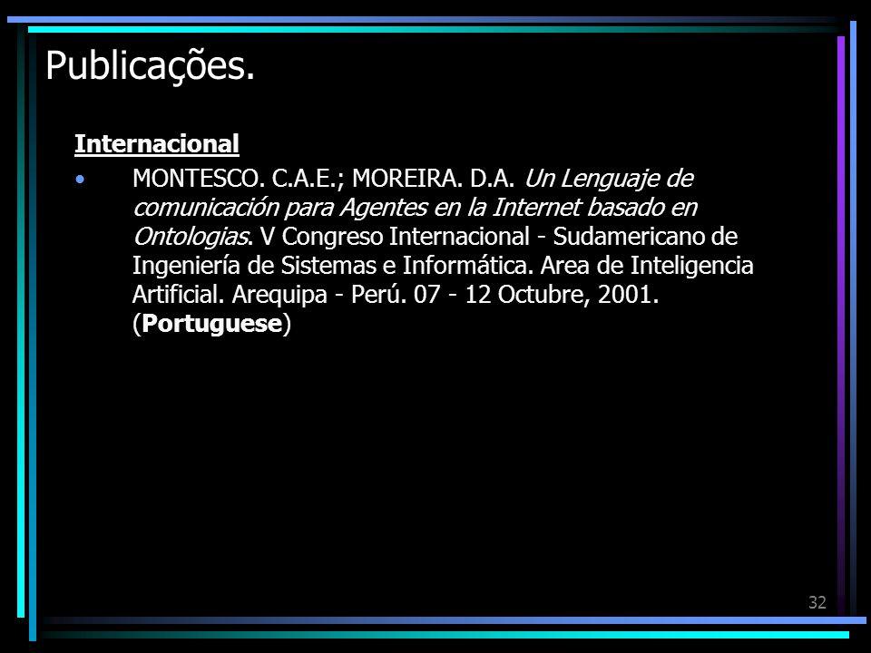 32 Publicações. Internacional MONTESCO. C.A.E.; MOREIRA. D.A. Un Lenguaje de comunicación para Agentes en la Internet basado en Ontologias. V Congreso