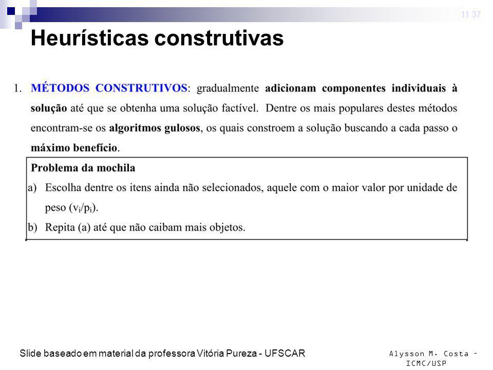 Alysson M. Costa – ICMC/USP Heurísticas construtivas 4 mar 2009. 11:37 Slide baseado em material da professora Vitória Pureza - UFSCAR