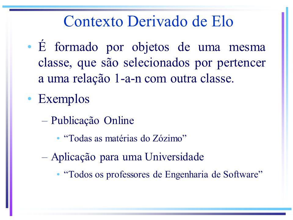 Contexto Derivado de Elo É formado por objetos de uma mesma classe, que são selecionados por pertencer a uma relação 1-a-n com outra classe. Exemplos