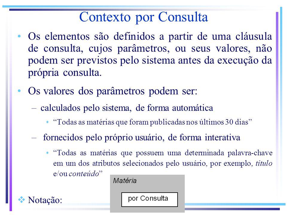 Contexto por Consulta Os elementos são definidos a partir de uma cláusula de consulta, cujos parâmetros, ou seus valores, não podem ser previstos pelo