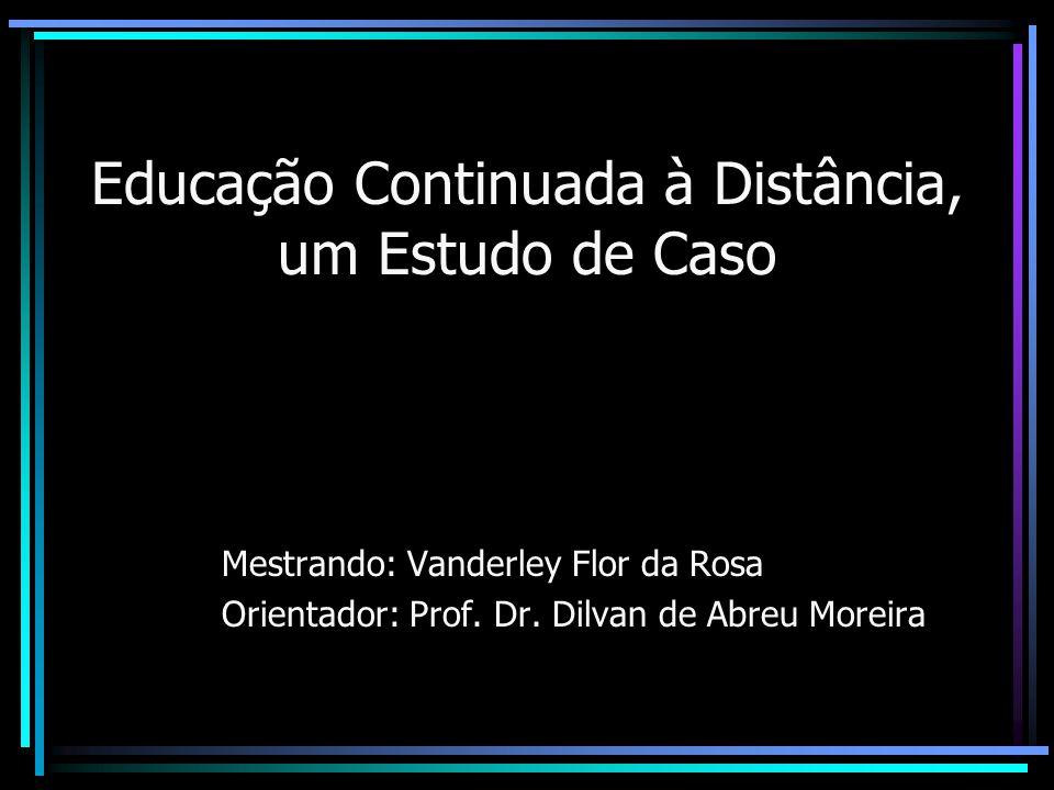 Educação Continuada à Distância, um Estudo de Caso Mestrando: Vanderley Flor da Rosa Orientador: Prof. Dr. Dilvan de Abreu Moreira