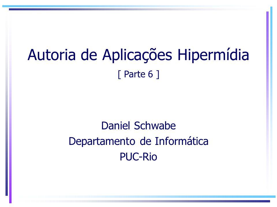 Autoria de Aplicações Hipermídia Daniel Schwabe Departamento de Informática PUC-Rio [ Parte 6 ]