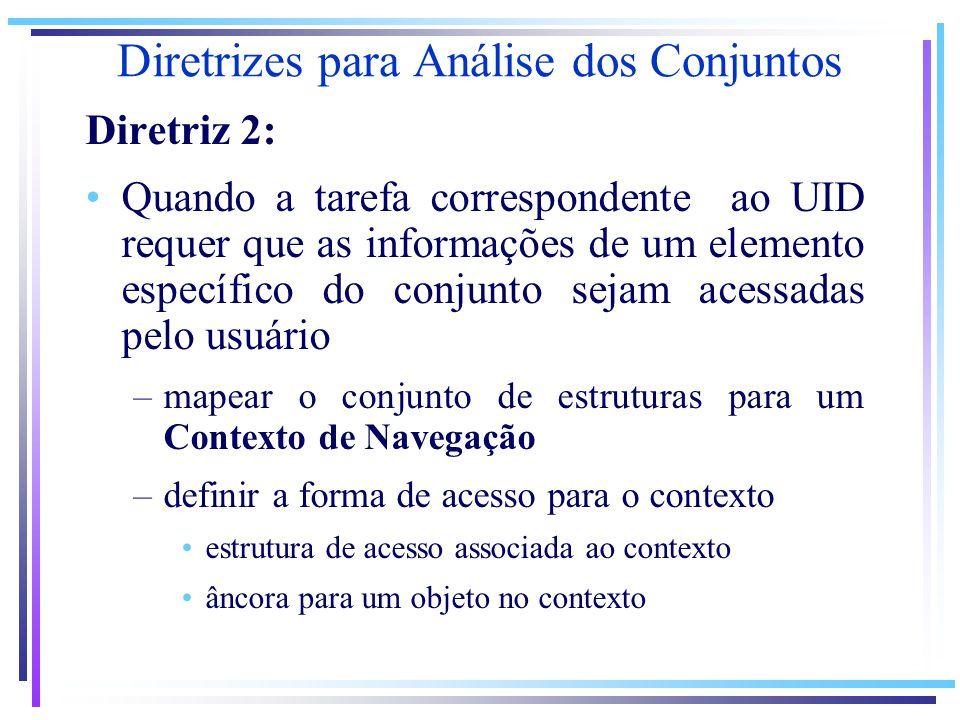 Diretrizes para Análise dos Conjuntos Diretriz 2: Quando a tarefa correspondente ao UID requer que as informações de um elemento específico do conjunto sejam acessadas pelo usuário –mapear o conjunto de estruturas para um Contexto de Navegação –definir a forma de acesso para o contexto estrutura de acesso associada ao contexto âncora para um objeto no contexto