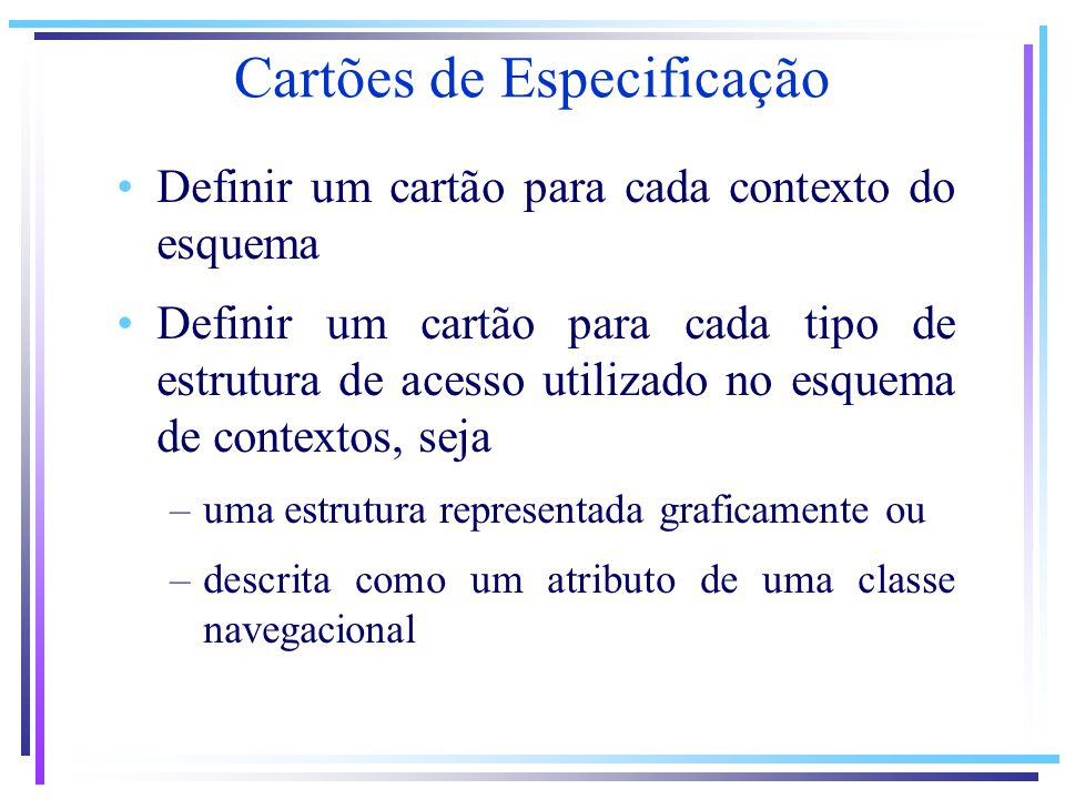 Cartões de Especificação Definir um cartão para cada contexto do esquema Definir um cartão para cada tipo de estrutura de acesso utilizado no esquema de contextos, seja –uma estrutura representada graficamente ou –descrita como um atributo de uma classe navegacional