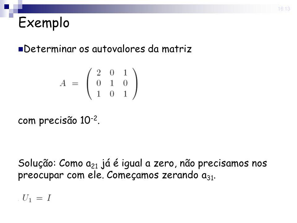 25 Nov 2008. 16:13 Exemplo Determinar os autovalores da matriz com precisão 10 -2. Solução: Como a 21 já é igual a zero, não precisamos nos preocupar