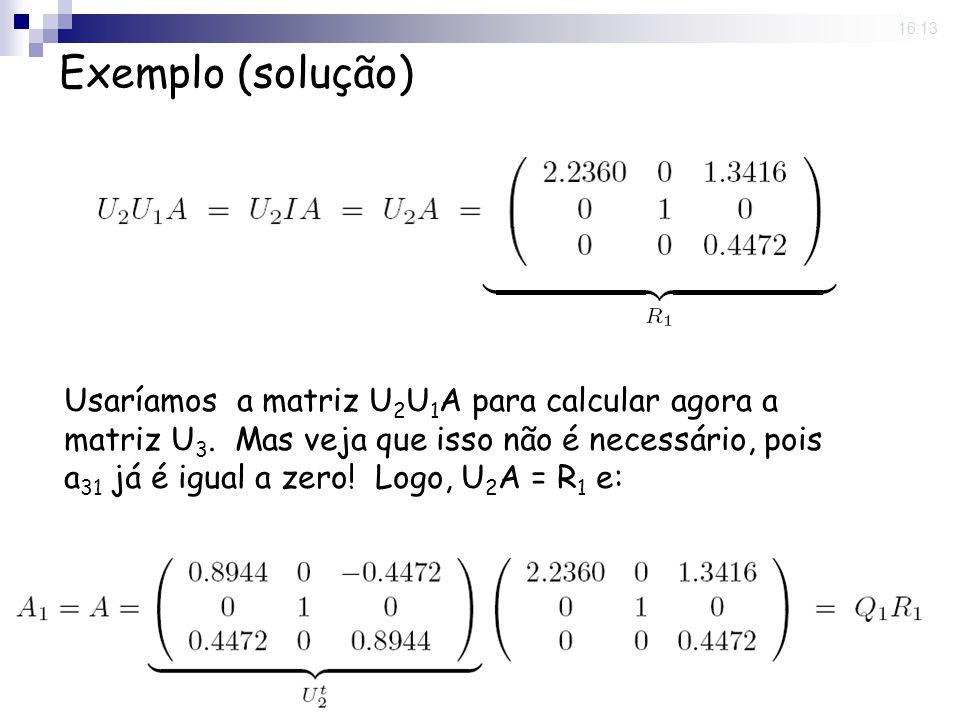 25 Nov 2008. 16:13 Exemplo (solução) Usaríamos a matriz U 2 U 1 A para calcular agora a matriz U 3. Mas veja que isso não é necessário, pois a 31 já é