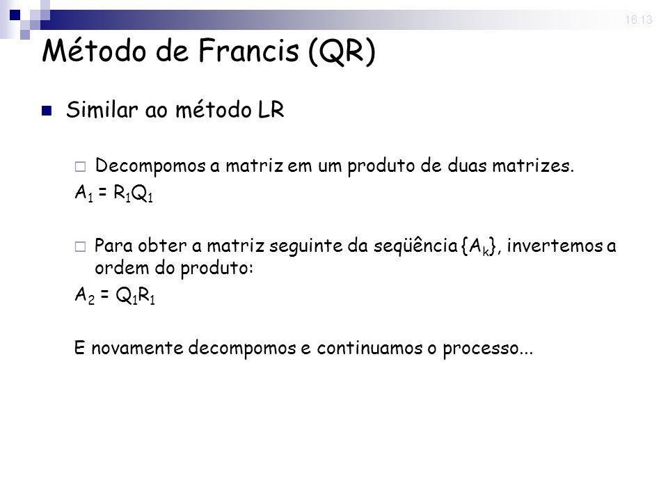 25 Nov 2008. 16:13 Método de Francis (QR) Similar ao método LR Decompomos a matriz em um produto de duas matrizes. A 1 = R 1 Q 1 Para obter a matriz s