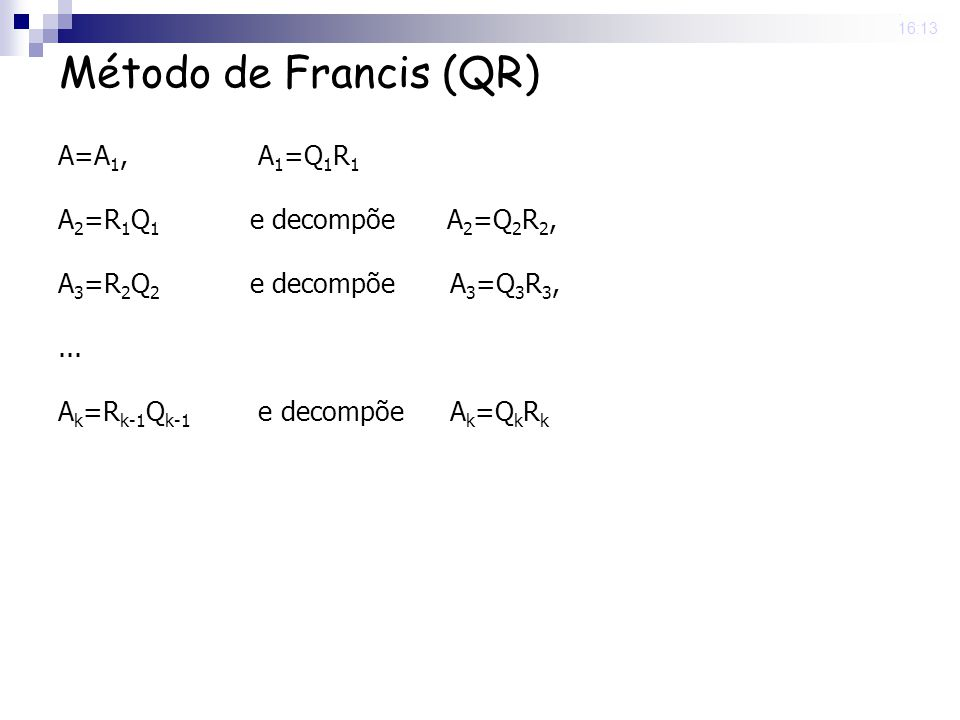 25 Nov 2008. 16:13 Método de Francis (QR) A=A 1, A 1 =Q 1 R 1 A 2 =R 1 Q 1 e decompõe A 2 =Q 2 R 2, A 3 =R 2 Q 2 e decompõe A 3 =Q 3 R 3,... A k =R k-