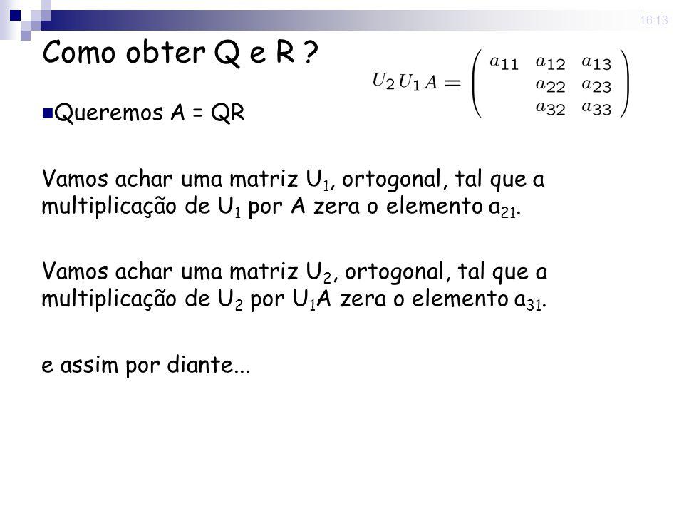 25 Nov 2008. 16:13 Como obter Q e R ? Queremos A = QR Vamos achar uma matriz U 1, ortogonal, tal que a multiplicação de U 1 por A zera o elemento a 21