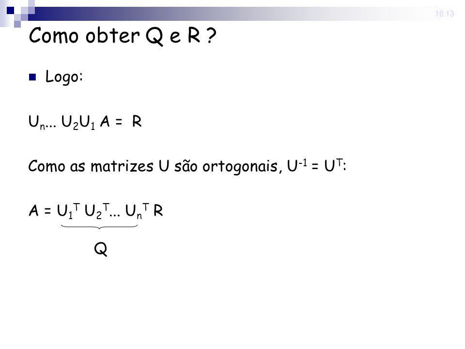 25 Nov 2008. 16:13 Como obter Q e R ? Logo: U n... U 2 U 1 A = R Como as matrizes U são ortogonais, U -1 = U T : A = U 1 T U 2 T... U n T R Q