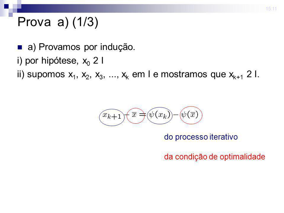 15:11 Prova a) (1/3) a) Provamos por indução. i) por hipótese, x 0 2 I ii) supomos x 1, x 2, x 3,..., x k em I e mostramos que x k+1 2 I. do processo