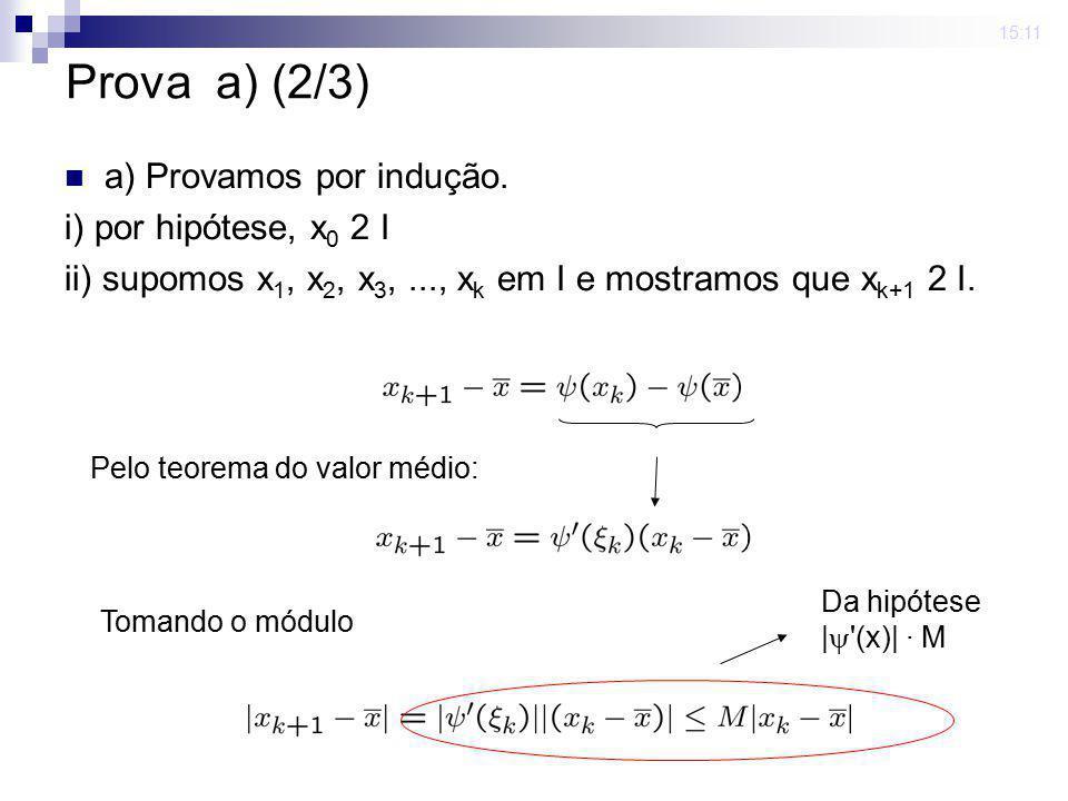 15:11 a) Provamos por indução. i) por hipótese, x 0 2 I ii) supomos x 1, x 2, x 3,..., x k em I e mostramos que x k+1 2 I. Pelo teorema do valor médio