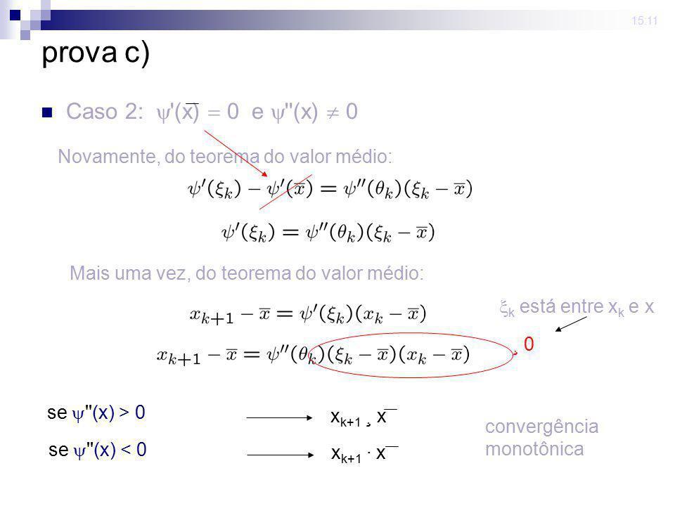 15:11 prova c) Caso 2: '(x) 0 e ''(x) 0 se ''(x) > 0 x k+1 ¸ x se ''(x) < 0 x k+1 · x convergência monotônica Novamente, do teorema do valor médio: Ma