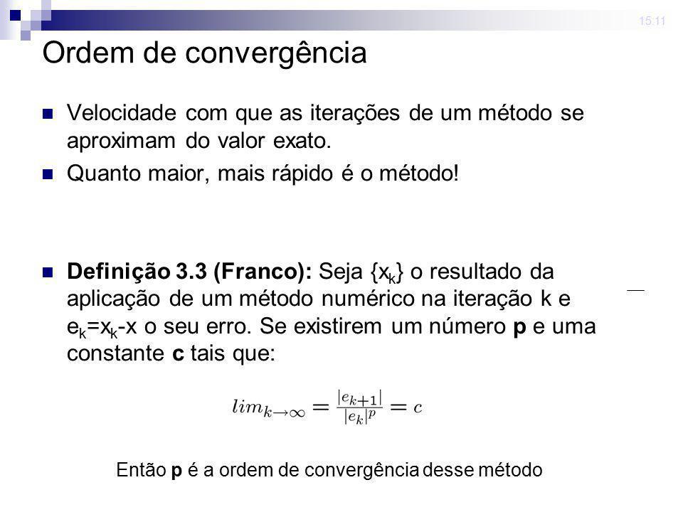 15:11 Ordem de convergência Velocidade com que as iterações de um método se aproximam do valor exato. Quanto maior, mais rápido é o método! Definição