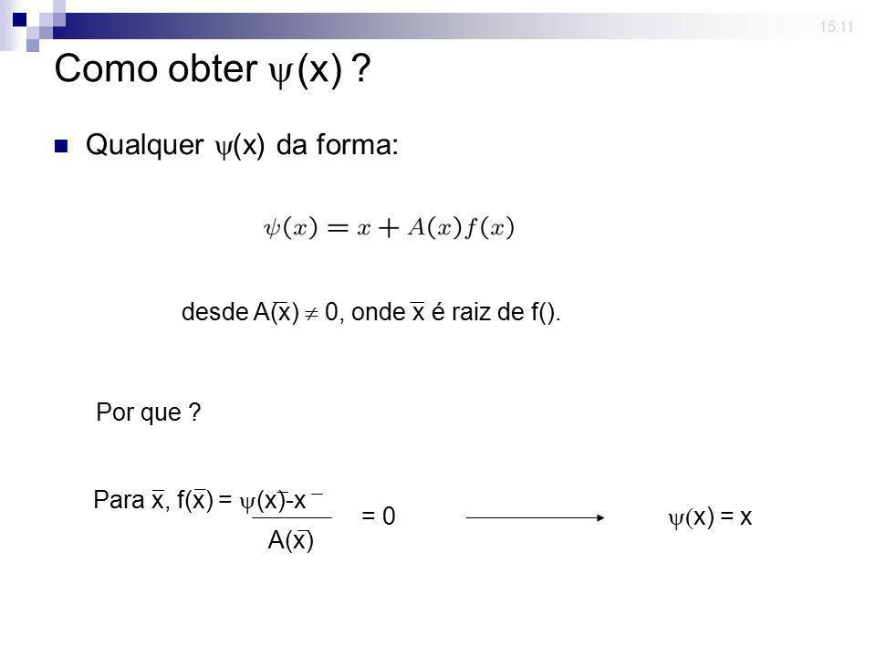 15:11 Como obter (x) ? Qualquer (x) da forma: desde A(x) 0, onde x é raiz de f(). Para x, f(x) = (x)-x A(x) = 0 x) = x Por que ?