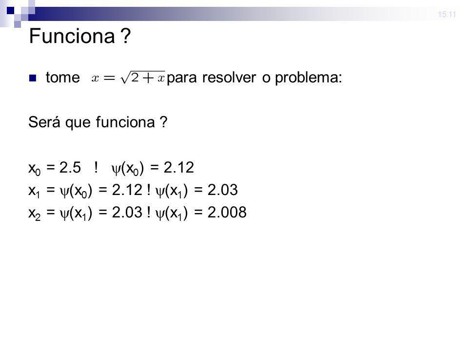 15:11 Funciona ? tome para resolver o problema: Será que funciona ? x 0 = 2.5 ! (x 0 ) = 2.12 x 1 = (x 0 ) = 2.12 ! (x 1 ) = 2.03 x 2 = (x 1 ) = 2.03