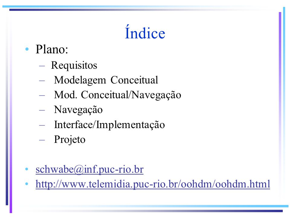 Índice Plano: – Requisitos – Modelagem Conceitual – Mod. Conceitual/Navegação – Navegação – Interface/Implementação – Projeto schwabe@inf.puc-rio.br h