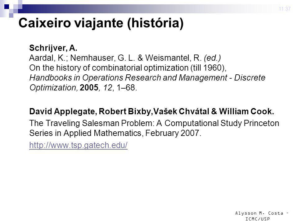 Alysson M. Costa – ICMC/USP 4 mar 2009. 11:37 Caixeiro viajante (história) Schrijver, A. Aardal, K.; Nemhauser, G. L. & Weismantel, R. (ed.) On the hi