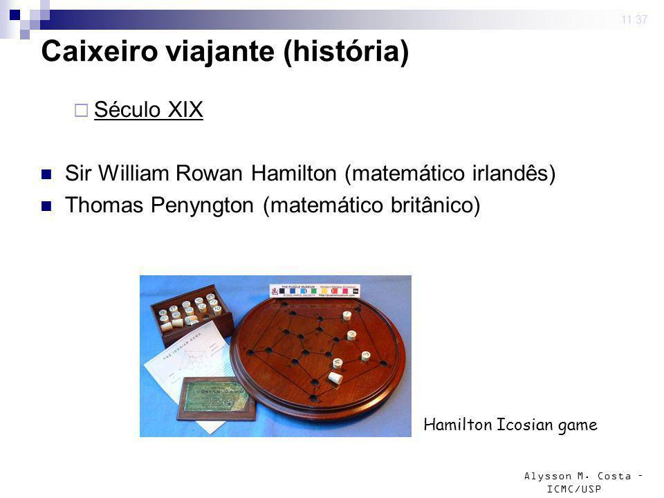 Alysson M. Costa – ICMC/USP 4 mar 2009. 11:37 Caixeiro viajante (história) Século XIX Sir William Rowan Hamilton (matemático irlandês) Thomas Penyngto