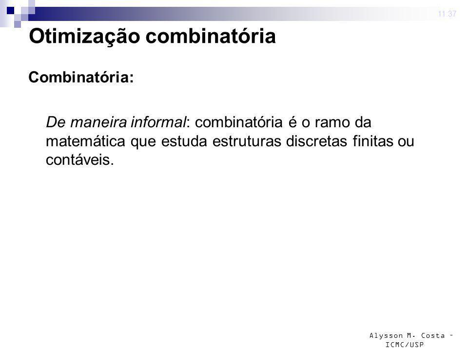Alysson M. Costa – ICMC/USP 4 mar 2009. 11:37 Otimização combinatória Combinatória: De maneira informal: combinatória é o ramo da matemática que estud