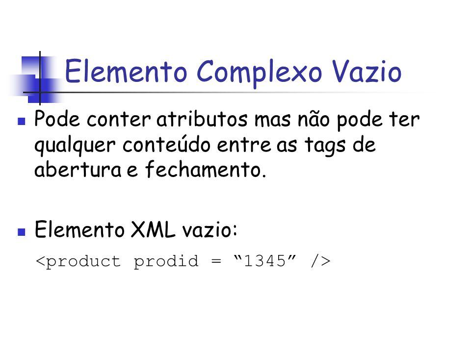 Elemento Complexo Vazio Pode conter atributos mas não pode ter qualquer conteúdo entre as tags de abertura e fechamento. Elemento XML vazio: