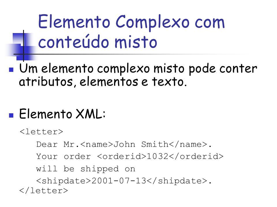 Um elemento complexo misto pode conter atributos, elementos e texto. Elemento XML: Dear Mr. John Smith. Your order 1032 will be shipped on 2001-07-13.