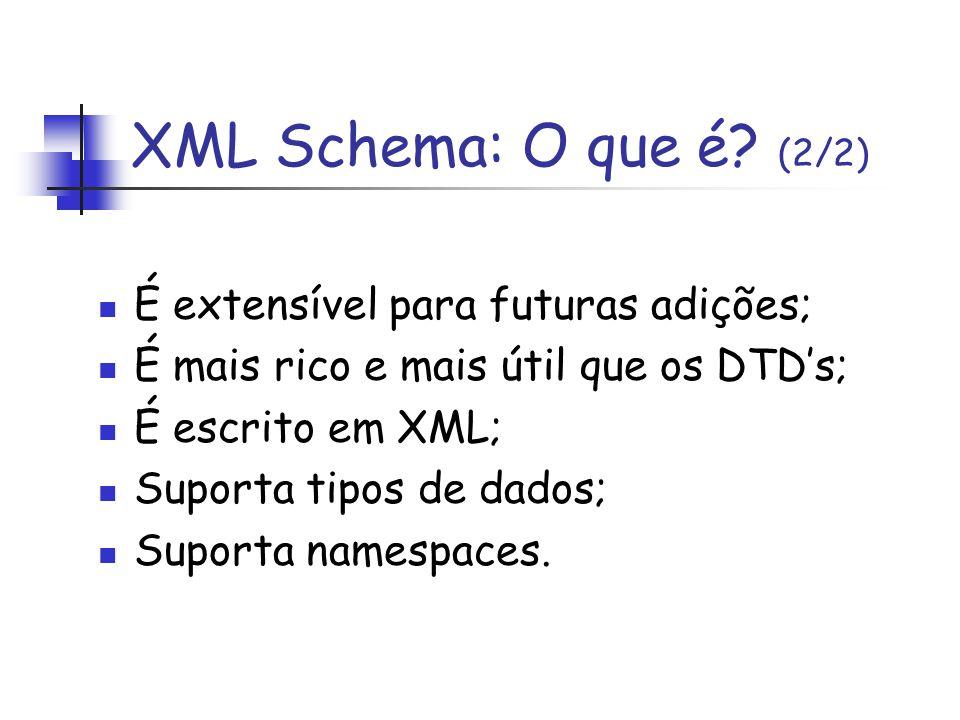 É extensível para futuras adições; É mais rico e mais útil que os DTDs; É escrito em XML; Suporta tipos de dados; Suporta namespaces. XML Schema: O qu