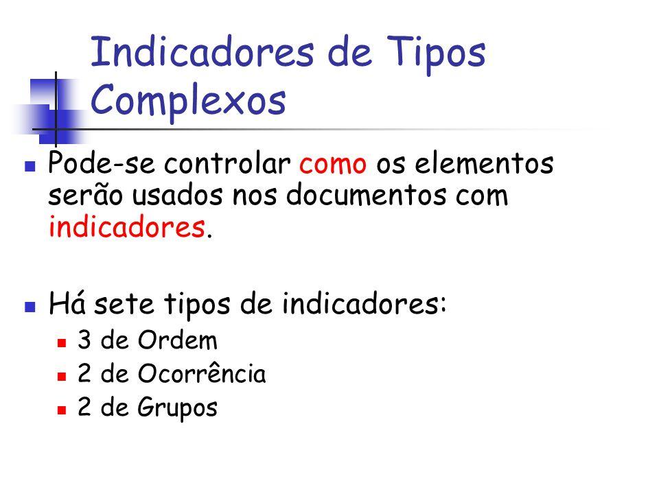 Indicadores de Tipos Complexos Pode-se controlar como os elementos serão usados nos documentos com indicadores. Há sete tipos de indicadores: 3 de Ord