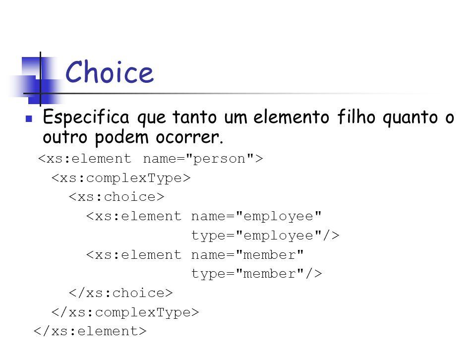 Choice Especifica que tanto um elemento filho quanto o outro podem ocorrer. <xs:element name=