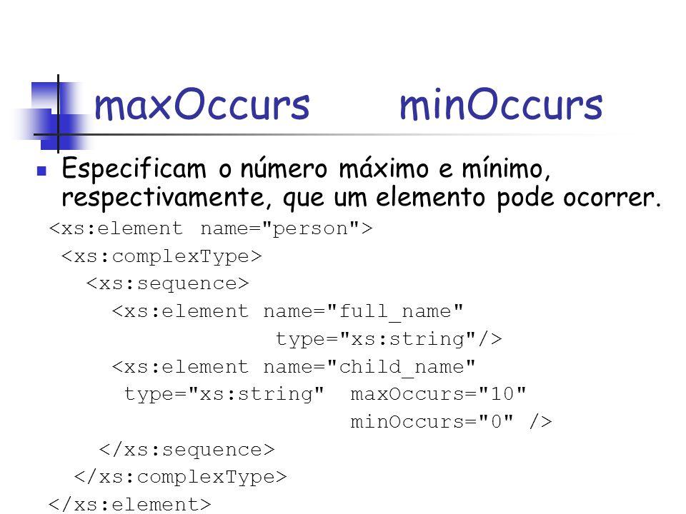 maxOccurs minOccurs Especificam o número máximo e mínimo, respectivamente, que um elemento pode ocorrer. <xs:element name=
