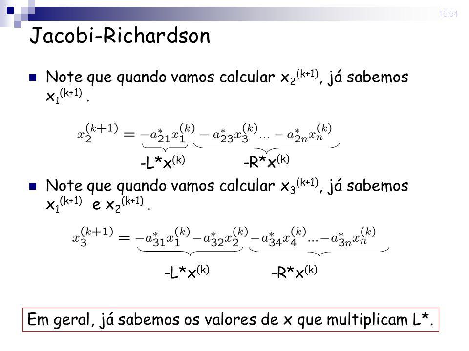 14 Nov 2008. 15:54 Jacobi-Richardson Note que quando vamos calcular x 2 (k+1), já sabemos x 1 (k+1). Note que quando vamos calcular x 3 (k+1), já sabe